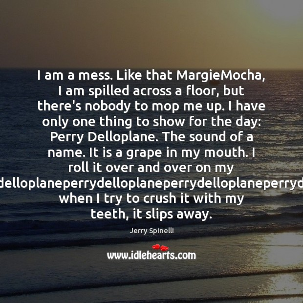 I am a mess. Like that MargieMocha, I am spilled across a Jerry Spinelli Picture Quote