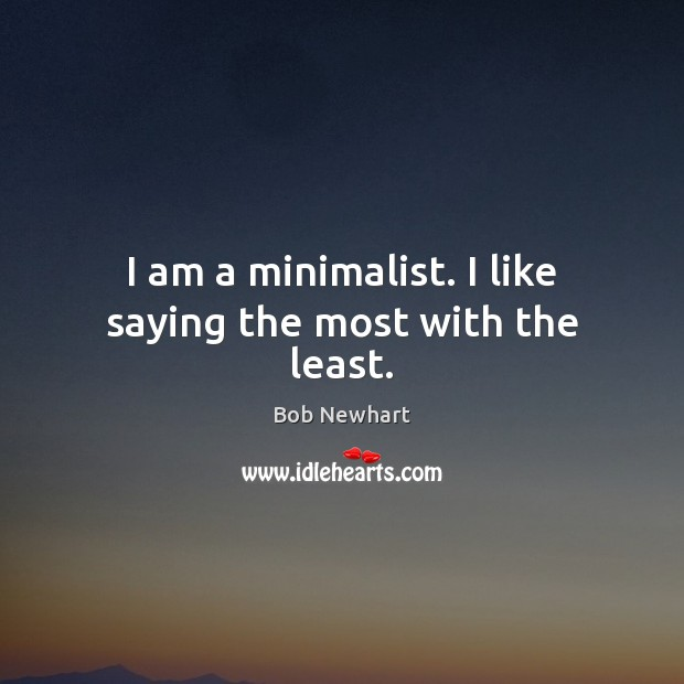 I am a minimalist. I like saying the most with the least. Bob Newhart Picture Quote