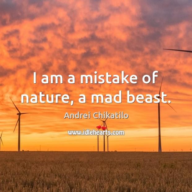 Image, I am a mistake of nature, a mad beast.