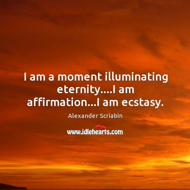 Image, I am a moment illuminating eternity….I am affirmation…I am ecstasy.