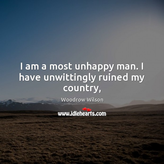 Image, I am a most unhappy man. I have unwittingly ruined my country,