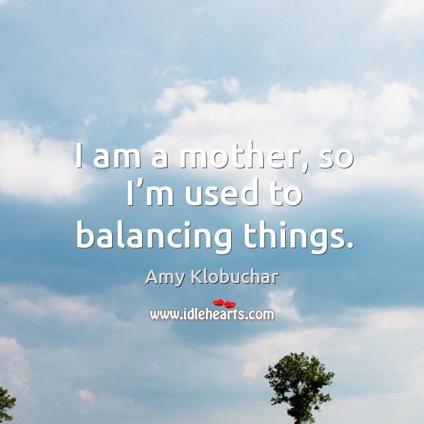 Image, I am a mother, so I'm used to balancing things.