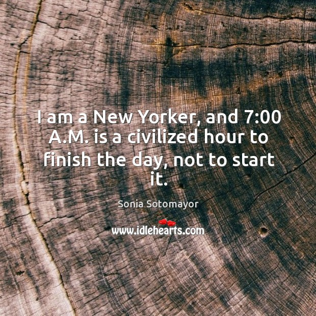 I am a New Yorker, and 7:00 A.M. is a civilized hour to finish the day, not to start it. Image
