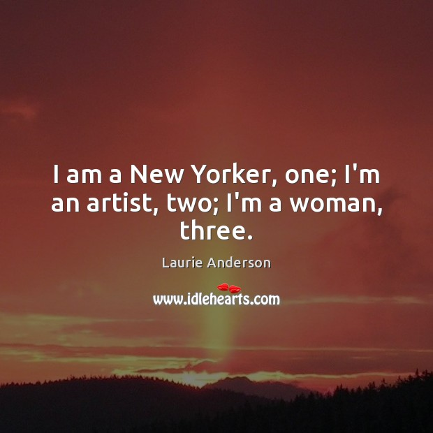 I am a New Yorker, one; I'm an artist, two; I'm a woman, three. Laurie Anderson Picture Quote