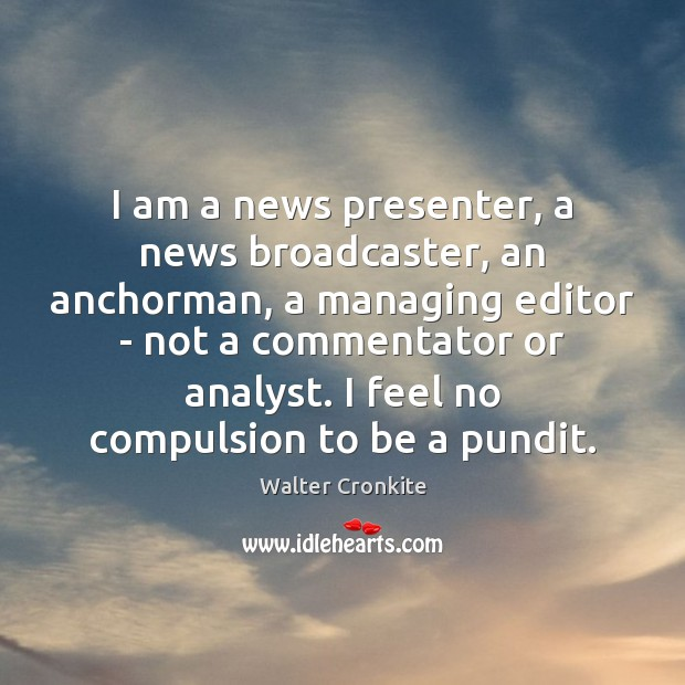I am a news presenter, a news broadcaster, an anchorman, a managing Walter Cronkite Picture Quote