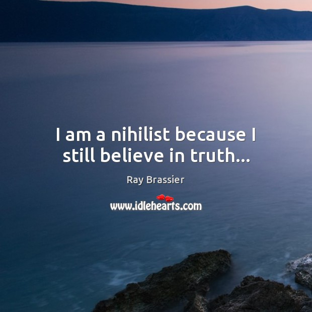 I am a nihilist because I still believe in truth… Image