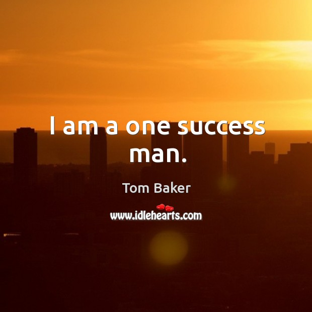 I am a one success man. Tom Baker Picture Quote