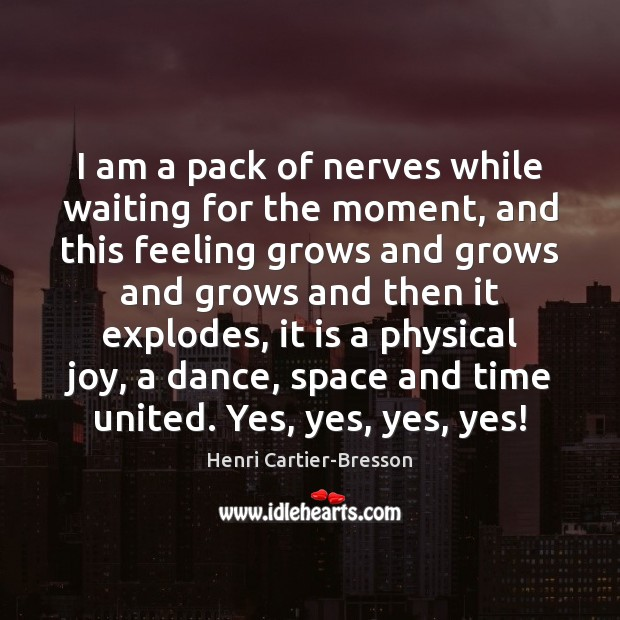 I am a pack of nerves while waiting for the moment, and Henri Cartier-Bresson Picture Quote