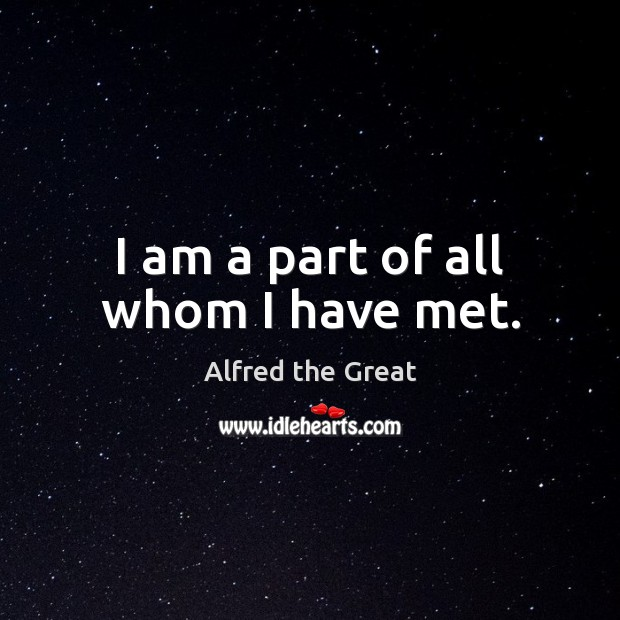 Image, I am a part of all whom I have met.