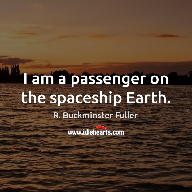 I am a passenger on the spaceship Earth. Image