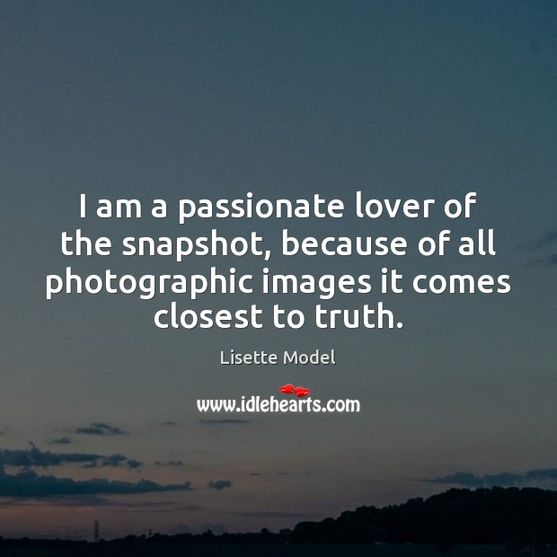 I am a passionate lover of the snapshot, because of all photographic Lisette Model Picture Quote