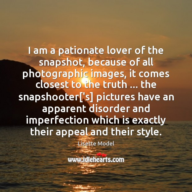 I am a pationate lover of the snapshot, because of all photographic Lisette Model Picture Quote