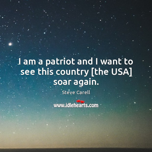 Image, I am a patriot and I want to see this country [the USA] soar again.