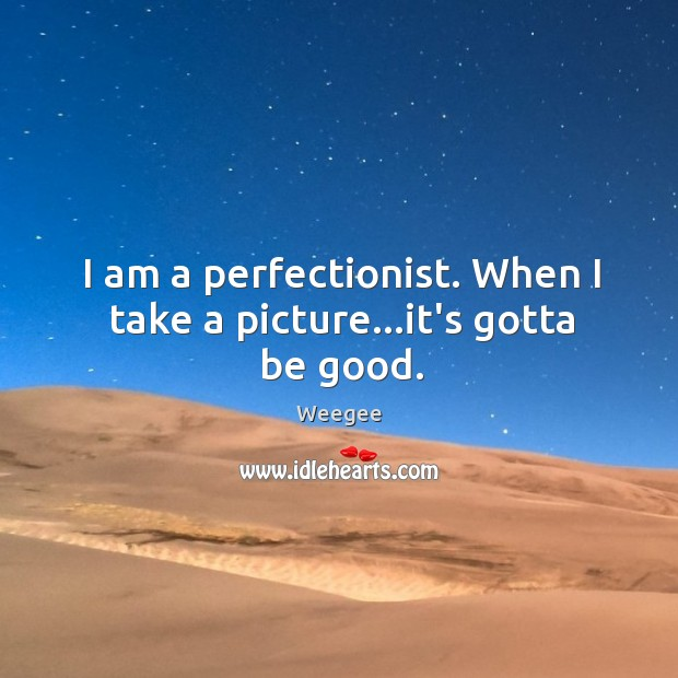 I am a perfectionist. When I take a picture…it's gotta be good. Image
