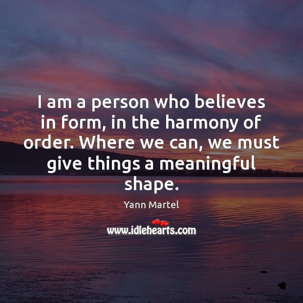 I am a person who believes in form, in the harmony of Yann Martel Picture Quote