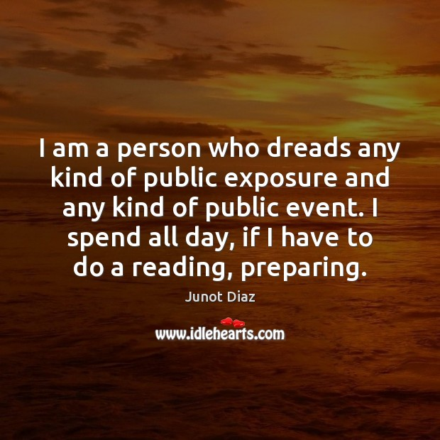 I am a person who dreads any kind of public exposure and Junot Diaz Picture Quote