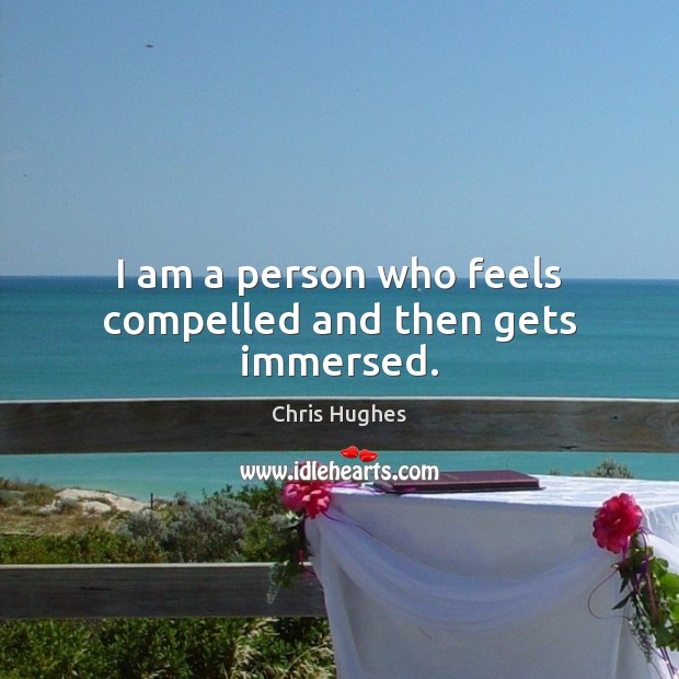 I am a person who feels compelled and then gets immersed. Chris Hughes Picture Quote