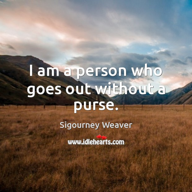 I am a person who goes out without a purse. Sigourney Weaver Picture Quote