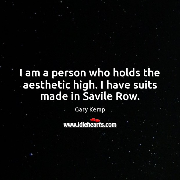 Image, I am a person who holds the aesthetic high. I have suits made in Savile Row.