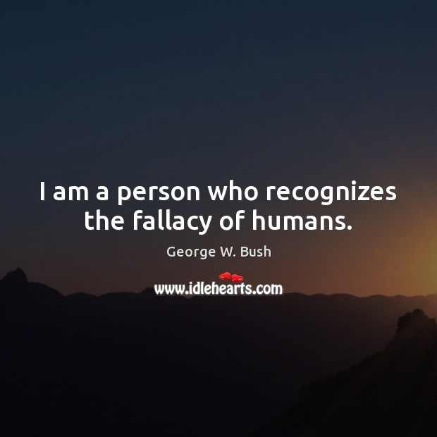 I am a person who recognizes the fallacy of humans. George W. Bush Picture Quote