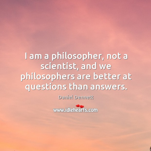 Image, I am a philosopher, not a scientist, and we philosophers are better