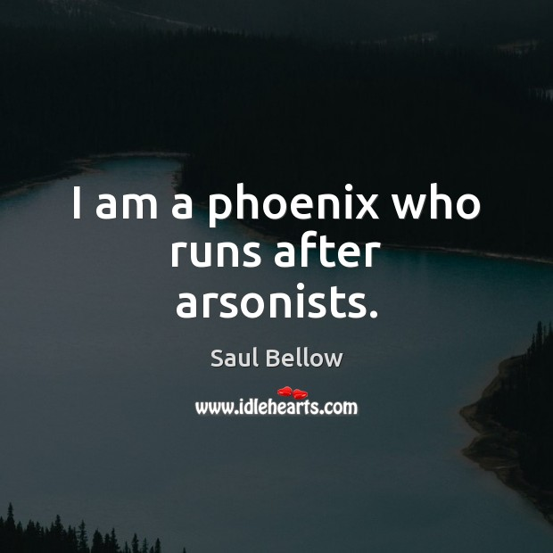 I am a phoenix who runs after arsonists. Saul Bellow Picture Quote
