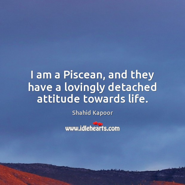 Image, I am a Piscean, and they have a lovingly detached attitude towards life.