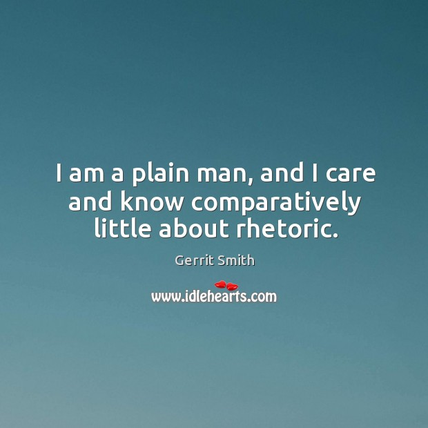 Image, I am a plain man, and I care and know comparatively little about rhetoric.