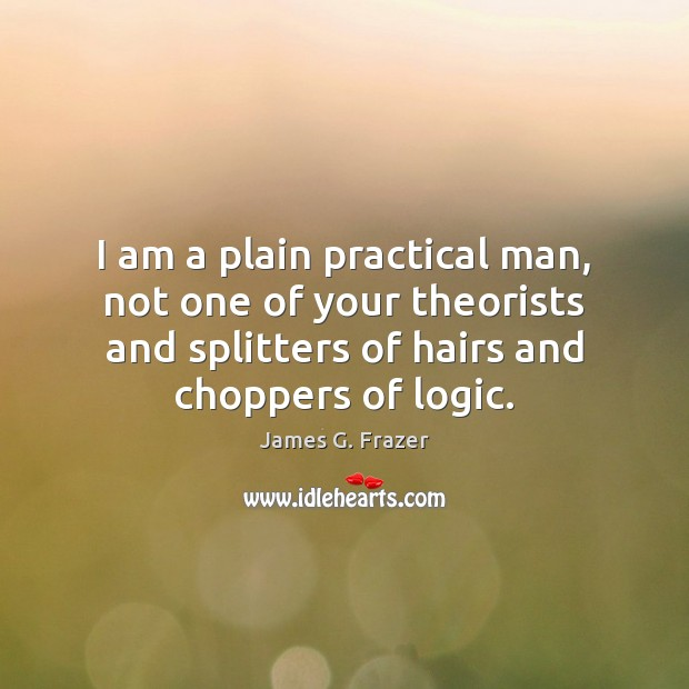 I am a plain practical man, not one of your theorists and Logic Quotes Image