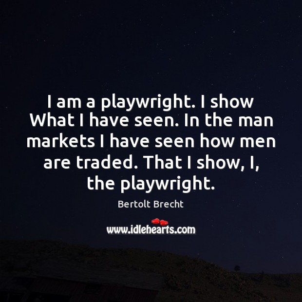 I am a playwright. I show What I have seen. In the Bertolt Brecht Picture Quote
