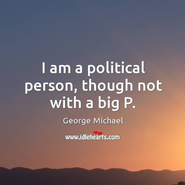 I am a political person, though not with a big P. George Michael Picture Quote