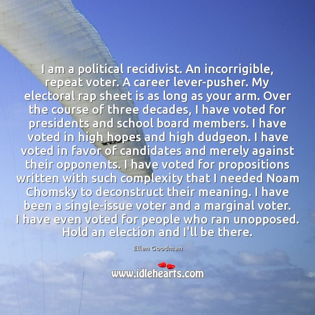 I am a political recidivist. An incorrigible, repeat voter. A career lever-pusher. Ellen Goodman Picture Quote