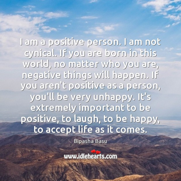 I am a positive person. I am not cynical. If you are Bipasha Basu Picture Quote