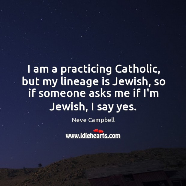 I am a practicing Catholic, but my lineage is Jewish, so if Image