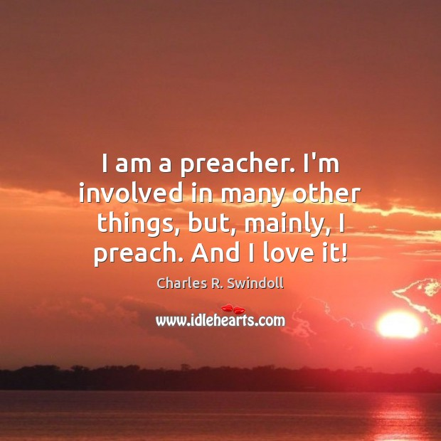 I am a preacher. I'm involved in many other things, but, mainly, I preach. And I love it! Charles R. Swindoll Picture Quote