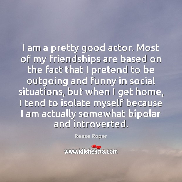 Image, I am a pretty good actor. Most of my friendships are based