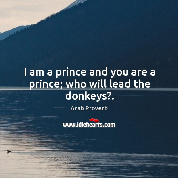 Image, I am a prince and you are a prince; who will lead the donkeys?.