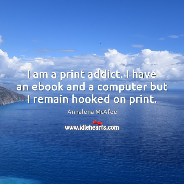 Image, I am a print addict. I have an ebook and a computer but I remain hooked on print.