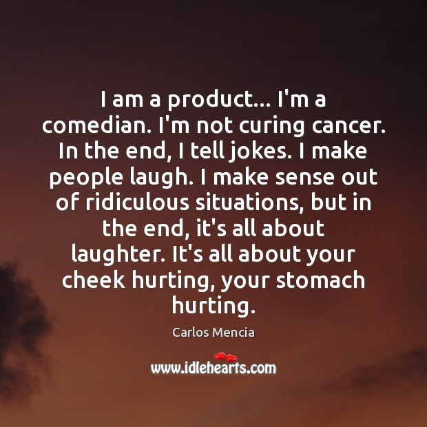 Image, I am a product… I'm a comedian. I'm not curing cancer. In