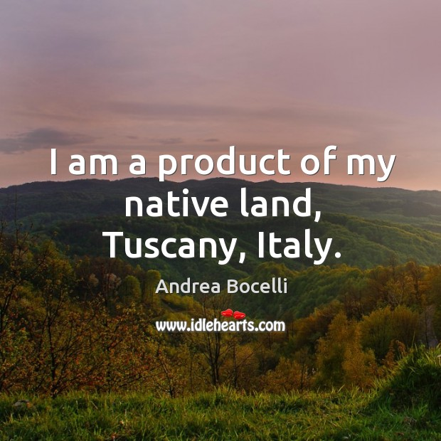 I am a product of my native land, Tuscany, Italy. Image