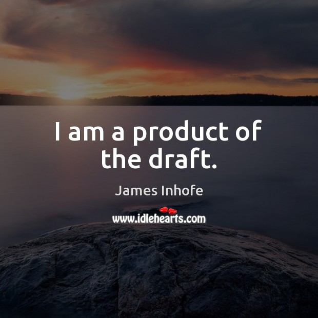 Image, I am a product of the draft.