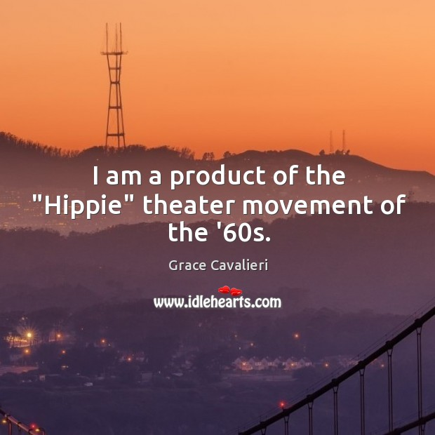 "I am a product of the ""Hippie"" theater movement of the '60s. Image"