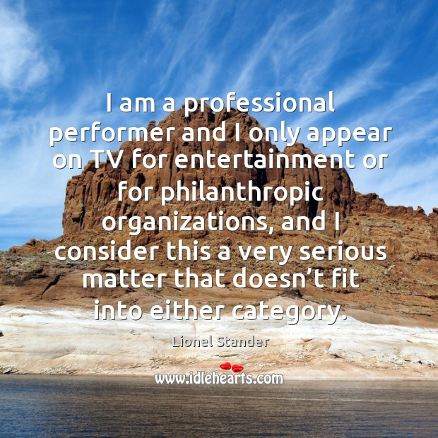 I am a professional performer and I only appear on tv for entertainment or for philanthropic organizations Image