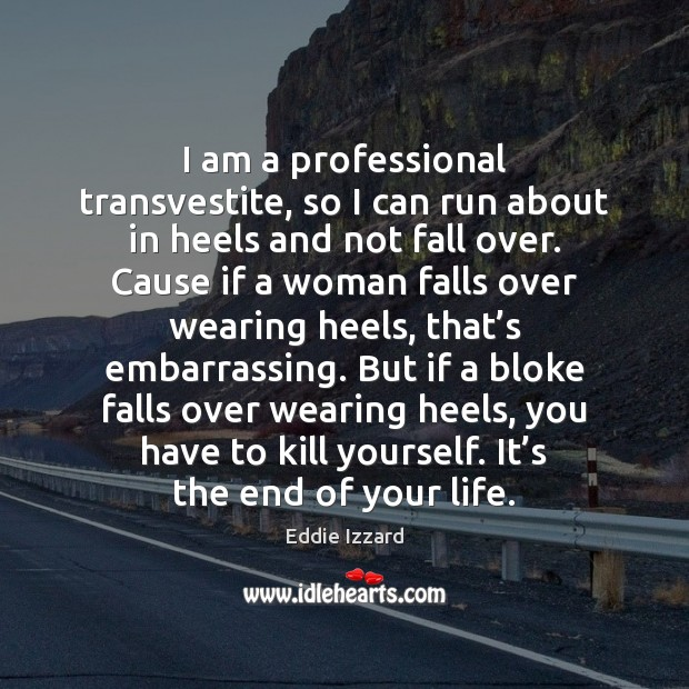 I am a professional transvestite, so I can run about in heels Eddie Izzard Picture Quote