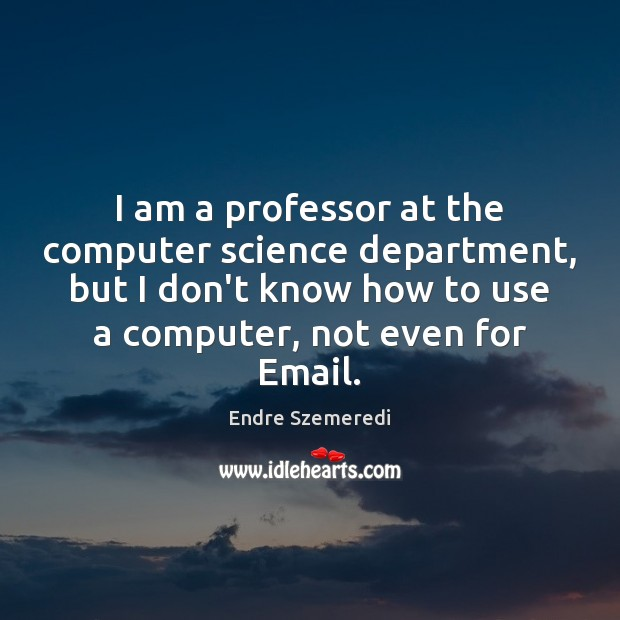 I am a professor at the computer science department, but I don't Endre Szemeredi Picture Quote