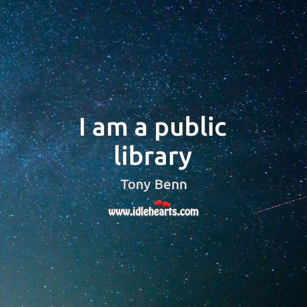 I am a public library Tony Benn Picture Quote