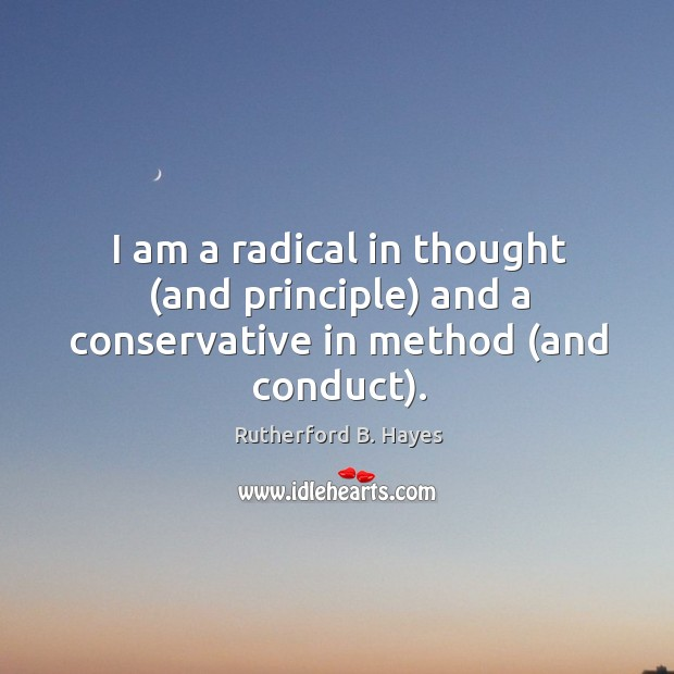 I am a radical in thought (and principle) and a conservative in method (and conduct). Rutherford B. Hayes Picture Quote