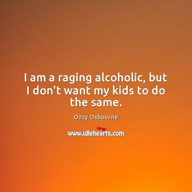 Image, I am a raging alcoholic, but I don't want my kids to do the same.