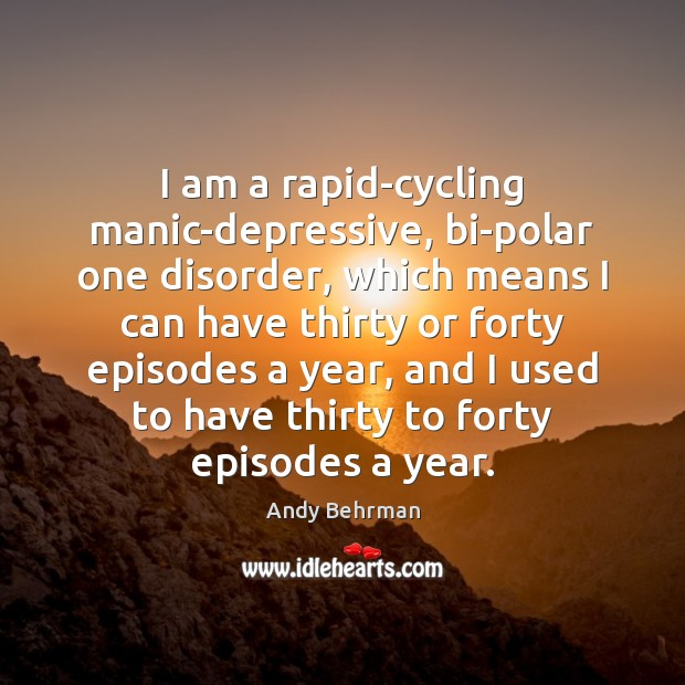 Image, I am a rapid-cycling manic-depressive, bi-polar one disorder, which means I can