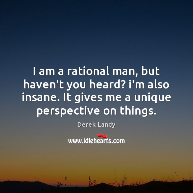Image, I am a rational man, but haven't you heard? i'm also insane.